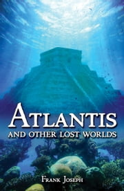 Atlantis - And Other Lost Worlds ebook by Frank Joseph