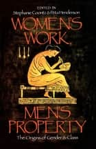Women's Work, Men's Property - The Origins of Gender and Class ebook by Stephanie Coontz, Peta Henderson
