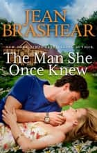 The Man She Once Knew ebook by Jean Brashear