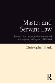 Master and Servant Law - Chartists, Trade Unions, Radical Lawyers and the Magistracy in England, 1840–1865 ebook by Christopher Frank