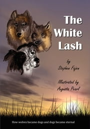 The White Lash - How Wolves Became Dogs and Dogs Became Eternal ebook by Steve Fajen