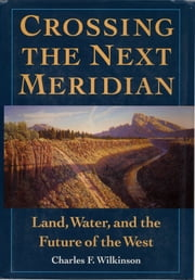 Crossing the Next Meridian - Land, Water, and the Future of the West ebook by Charles F. Wilkinson