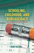 Schooling, Childhood, and Bureaucracy ebook by T. Waters