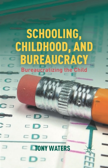 Schooling, Childhood, and Bureaucracy - Bureaucratizing the Child ebook by T. Waters