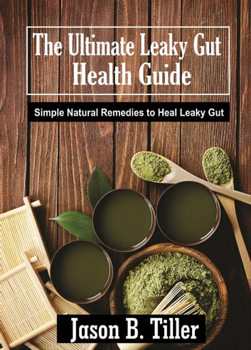 The Ultimate Leaky Gut Health Guide - Simple Natural Remedies to Heal Leaky Gut ebook by Jason B. Tiller