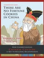 Confucius Says … There Are No Fortune Cookies in China - How Understanding Chinese Culture Is Key to Building Relationships ebook by Edward V. Yang