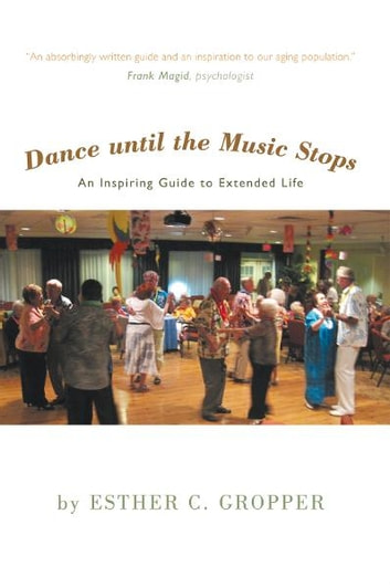 Dance until the Music Stops - An Inspiring Guide to Extended Life ebook by Esther C. Gropper
