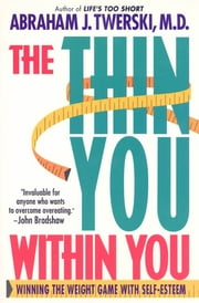 The Thin You Within You - Winning the Weight Game with Self-Esteem ebook by Abraham J. Twerski