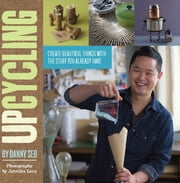 Upcycling - Create Beautiful Things with the Stuff You Already Have ebook by Danny Seo