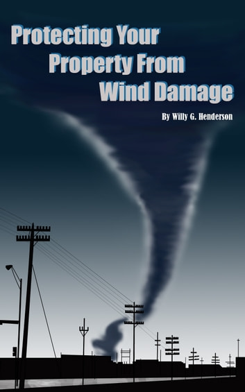 Protecting Your Property From Wind Damage ebook by Willy G. Henderson
