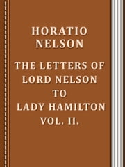 The Letters of Lord Nelson to Lady Hamilton, Vol. II. ebook by Horatio Nelson