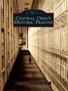 Central Ohio's Historic Prisons ebook by David Meyers, Elise Meyers