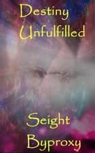 Destiny Unfulfilled ebook by Seight Byproxy