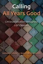 Calling All Years Good - Christian Vocation throughout Life's Seasons ebook by Kathleen A. Cahalan, Bonnie J. Miller-McLemore