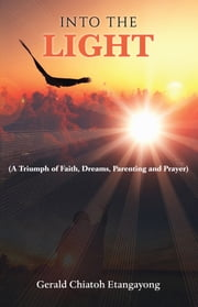 Into the Light - A Triumph of Faith, Dreams, Parenting and Prayer ebook by Gerald Chiatoh Etangayong