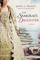 The Samurai's Daughter - A Novel ebook by John J. Healey