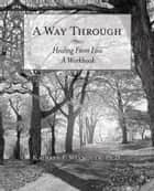 A Way Through - Healing from Loss a Workbook ebook by Kathryn F. Weymouth PhD