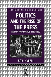 Politics and the Rise of the Press - Britain and France 1620-1800 ebook by Bob Harris