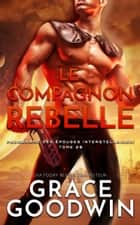 Le Compagnon Rebelle ebook by Grace Goodwin