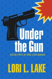 Under The Gun - Book Two in The Gun Series ebook by Lori L. Lake