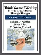 Think Yourself Wealthy ebook by Wallace D. Wattles