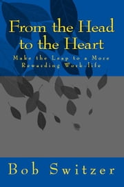 From the Head to the Heart - Make the Leap to a More Rewarding Work-life ebook by Bob Switzer