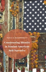 Constructing Identity in Iranian-American Self-Narrative ebook by Maria D. Wagenknecht