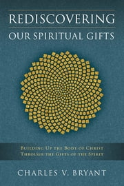 Rediscovering Our Spiritual Gifts - Building Up the Body of Christ Through the Gifts of the Spirit ebook by Charles V. Bryant
