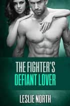 The Fighter's Defiant Lover - The Burton Brothers Series, #4 ebook by Leslie North