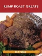 Rump Roast Greats: Delicious Rump Roast Recipes, The Top 80 Rump Roast Recipes ebook by Jo Franks