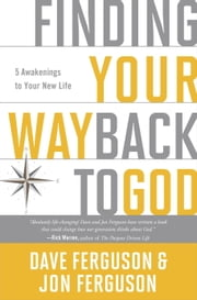 Finding Your Way Back to God - Five Awakenings to Your New Life ebook by Dave Ferguson,Jon Ferguson