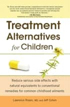 Treatment Alternatives for Children - Reduce Serious Side Effects with Natural Equivalents to Conventional Remedies for Common Childhood Ailments ebook by Jeff Cohen, Dr. Lawrence Rosen