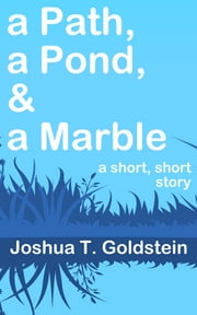 a Path, a Pond, & a Marble - a short, short story ebook by Joshua T. Goldstein