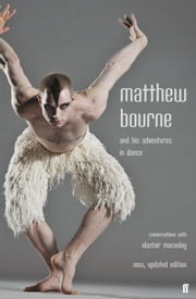 Matthew Bourne and His Adventures in Dance - Conversations with Alastair Macaulay ebook by Alastair Macaulay,Matthew Bourne