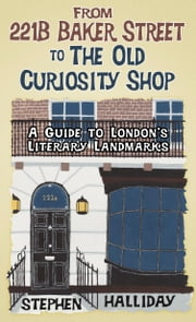 From 221B Baker Street to the Old Curiosity Shop - A Guide to London's Famous Literary Landmarks ebook by Stephen Halliday