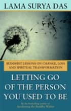 Letting Go of the Person You Used to Be - Buddhist Lessons on Change, Loss and Spiritual Transformation ebook by Lama Surya Das
