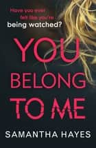 You Belong To Me - Have you ever felt watched? ebook by Samantha Hayes