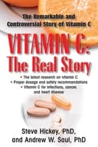 Vitamin C: The Real Story - The Remarkable and Controversial Healing Factor ebook by Steve Hickey, Ph.D., Andrew W. Saul,...