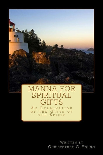 Manna for Spiritual Gifts: An Examination of the Gifts of the Spirit ebook by Christopher Young