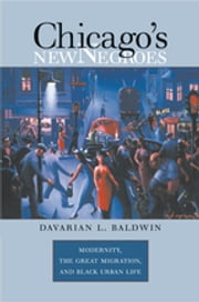 Chicago's New Negroes - Modernity, the Great Migration, and Black Urban Life ebook by Davarian L. Baldwin