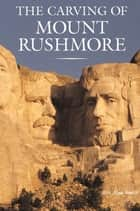 The Carving of Mount Rushmore ebook by Rex Alan Smith