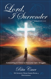 Lord, I Surrender - Committing to Christ to Overcome Life's Struggles ebook by Rita Carr