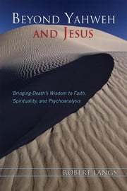 Beyond Yahweh and Jesus - Bringing Death's Wisdom to Faith, Spirituality, and Psychoanalysis ebook by Robert Langs