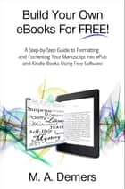 Build Your Own eBooks For FREE! - A Step-by-Step Guide to Formatting and Converting Your Manuscript into ePub and Kindle Books Using Free Software ebook by M. A. Demers
