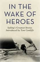 In the Wake of Heroes - Sailing's Greatest Stories Introduced by Tom Cunliffe ebook by Tom Cunliffe