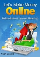 Let's Make Money Online - An Introduction to Internet Marketing eBook by Noah Daniels