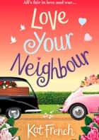 Love Your Neighbour - A laugh-out-loud love story with a heart of gold 電子書 by Kat French