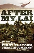 After My Lai: My Year Commanding First Platoon, Charlie Company ebook by Gary W Bray