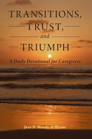 Transitions, Trust, and Triumph - A Daily Devotional for Caregivers ebook by Jean D. Moody-Williams