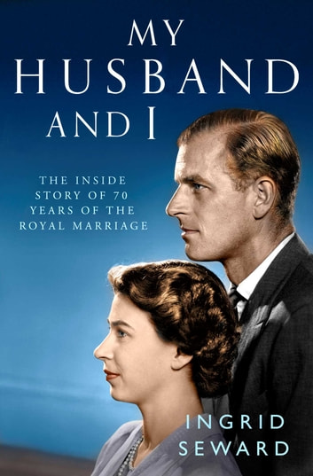 My Husband and I - The Inside Story of 70 Years of the Royal Marriage ebook by Ingrid Seward